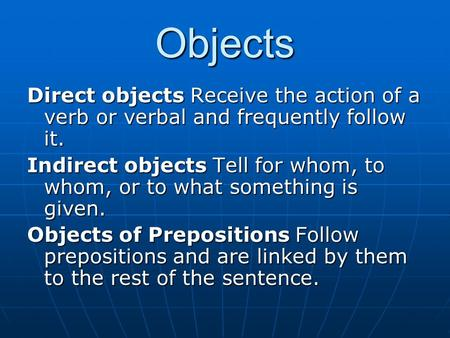 Objects Direct objects Receive the action of a verb or verbal and frequently follow it. Indirect objects Tell for whom, to whom, or to what something is.