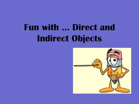 Fun with … Direct and Indirect Objects. A Direct Object… Is a noun or pronoun that tells who or what receives the action of a verb or shows the result.