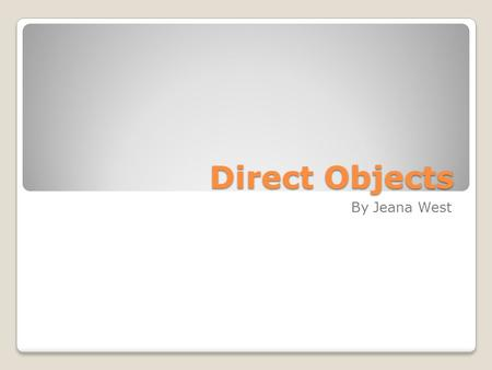 Direct Objects By Jeana West. What is a direct object? A direct object receives the action performed by the subject. The verb used with a direct object.