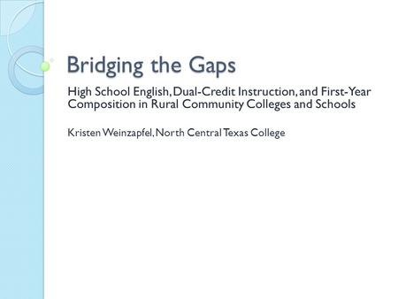 Bridging the Gaps High School English, Dual-Credit Instruction, and First-Year Composition in Rural Community Colleges and Schools Kristen Weinzapfel,