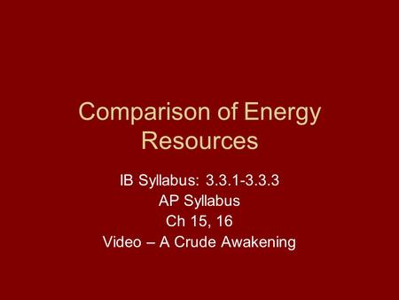 Comparison of Energy Resources IB Syllabus: 3.3.1-3.3.3 AP Syllabus Ch 15, 16 Video – A Crude Awakening.