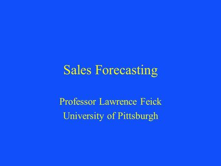 Sales Forecasting Professor Lawrence Feick University of Pittsburgh.