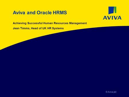 © Aviva plc Aviva and Oracle HRMS Achieving Successful Human Resources Management Jean Timms, Head of UK HR Systems.