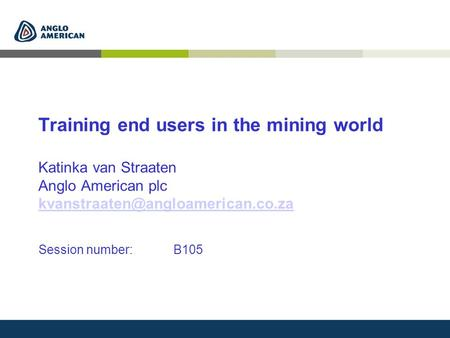 Training end users in the mining world Katinka van Straaten Anglo American plc Session number: B105