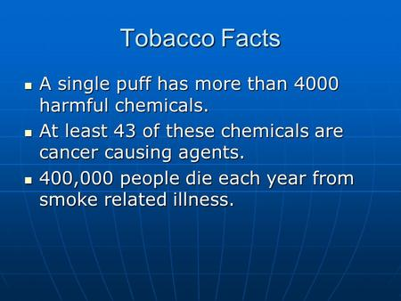 Tobacco Facts A single puff has more than 4000 harmful chemicals. A single puff has more than 4000 harmful chemicals. At least 43 of these chemicals are.