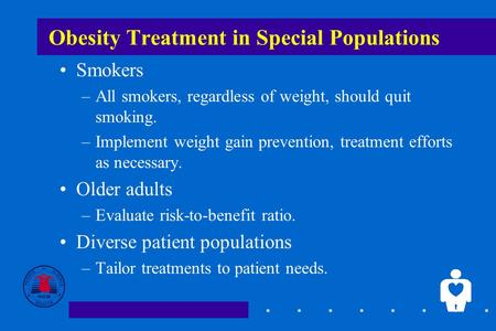 1 Obesity Treatment in Special Populations Smokers –All smokers, regardless of weight, should quit smoking. –Implement weight gain prevention, treatment.