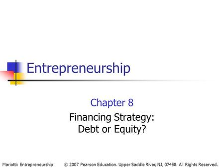 © 2007 Pearson Education. Upper Saddle River, NJ, 07458. All Rights Reserved.Mariotti: Entrepreneurship Entrepreneurship Chapter 8 Financing Strategy: