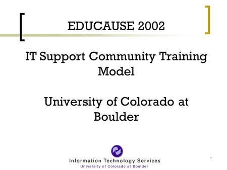 1 EDUCAUSE 2002 IT Support Community Training Model University of Colorado at Boulder.