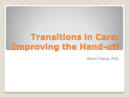 Transitions in Care: Improving the Hand-off Penni Foster, PhD.