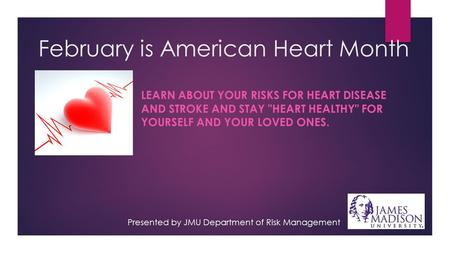 February is American Heart Month LEARN ABOUT YOUR RISKS FOR HEART DISEASE AND STROKE AND STAY HEART HEALTHY FOR YOURSELF AND YOUR LOVED ONES. Presented.