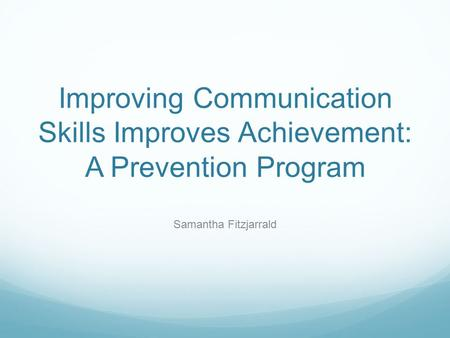 Improving Communication Skills Improves Achievement: A Prevention Program Samantha Fitzjarrald.