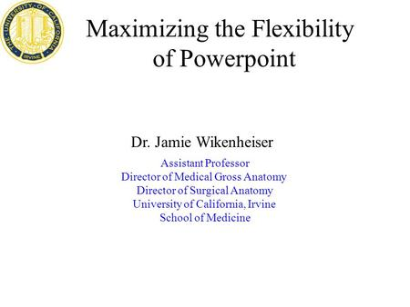 Maximizing the Flexibility of Powerpoint Assistant Professor Director of Medical Gross Anatomy Director of Surgical Anatomy University of California, Irvine.