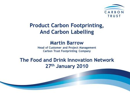 Product Carbon Footprinting, And Carbon Labelling The Food and Drink Innovation Network 27 th January 2010 Martin Barrow Head of Customer and Project Management.
