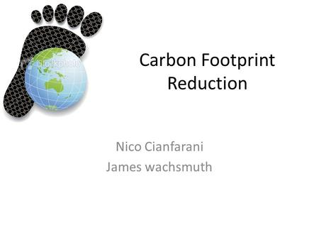Carbon Footprint Reduction Nico Cianfarani James wachsmuth.