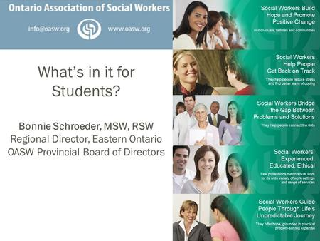 What's in it for Students? Bonnie Schroeder, MSW, RSW Regional Director, Eastern Ontario OASW Provincial Board of Directors.