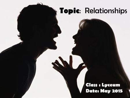 Topic : Relationships Class : Lyceum Date: May 2015.