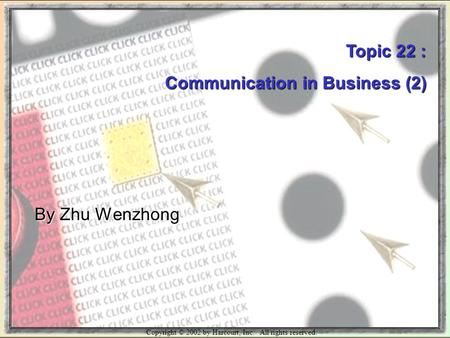 Copyright © 2002 by Harcourt, Inc. All rights reserved. Topic 22 : Communication in Business (2) By Zhu Wenzhong.