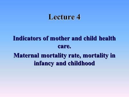 Lecture 4 Indicators of mother and child health <strong>care</strong>. Maternal mortality rate, mortality in infancy and childhood.