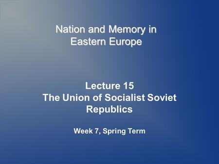 Nation and Memory in Eastern Europe Lecture 15 The Union of Socialist Soviet Republics Week 7, Spring Term.