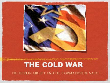 THE COLD WAR THE BERLIN AIRLIFT AND THE FORMATION OF NATO.