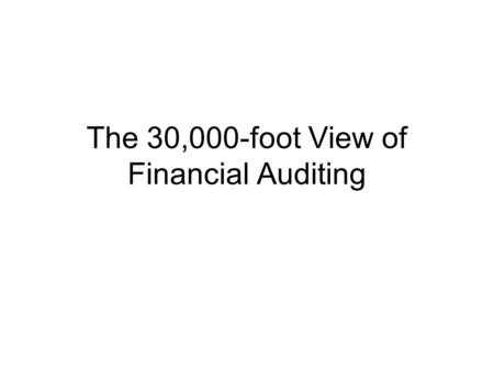 The 30,000-foot View of Financial Auditing. Financial Statements -Income Statement -Balance Sheet -Cash flow Statement -Notes to F/S Audit Opinions -Financial.