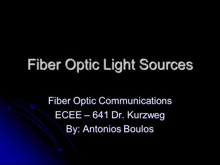 Fiber Optic Light Sources Fiber Optic Communications ECEE – 641 Dr. Kurzweg By: Antonios Boulos.