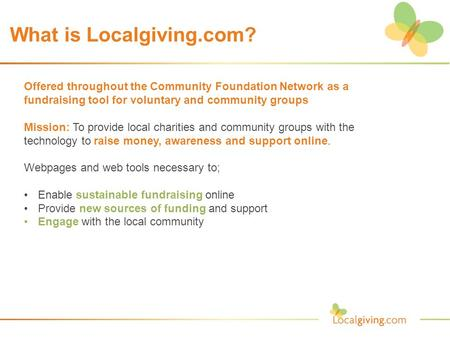 What is Localgiving.com? Offered throughout the Community Foundation Network as a fundraising tool for voluntary and community groups Mission: To provide.