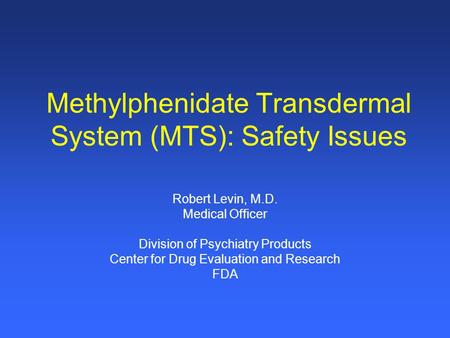 Methylphenidate Transdermal System (MTS): Safety Issues Robert Levin, M.D. Medical Officer Division of Psychiatry Products Center for Drug Evaluation and.