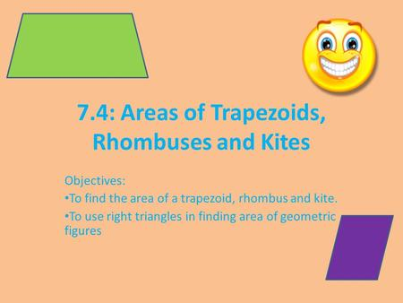7.4: Areas of Trapezoids, Rhombuses and Kites Objectives: To find the area of a trapezoid, rhombus and kite. To use right triangles in finding area of.