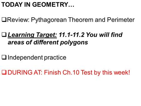 TODAY IN GEOMETRY…  Review: Pythagorean Theorem and Perimeter  Learning Target: 11.1-11.2 You will find areas of different polygons  Independent practice.