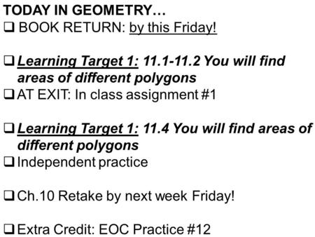 TODAY IN GEOMETRY…  BOOK RETURN: by this Friday!  Learning Target 1: 11.1-11.2 You will find areas of different polygons  AT EXIT: In class assignment.