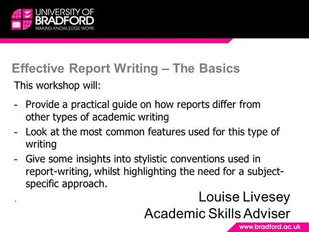 Effective Report Writing – The Basics This workshop will: - Provide a practical guide on how reports differ from other types of academic writing - Look.