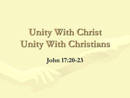 Unity With Christ Unity With Christians John 17:20-23.