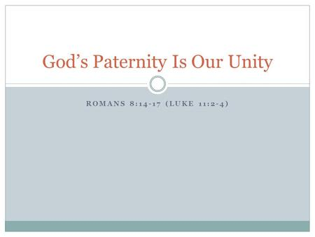 ROMANS 8:14-17 (LUKE 11:2-4) God's Paternity Is Our Unity.