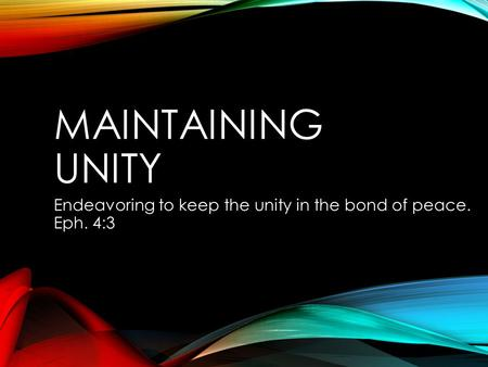 MAINTAINING UNITY Endeavoring to keep the unity in the bond of peace. Eph. 4:3.