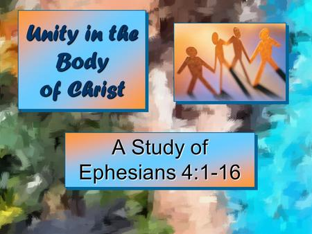Unity in the Body of Christ A Study of Ephesians 4:1-16.