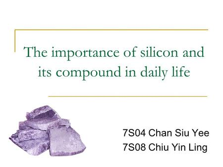 The importance of silicon and its compound in daily life 7S04 Chan Siu Yee 7S08 Chiu Yin Ling.