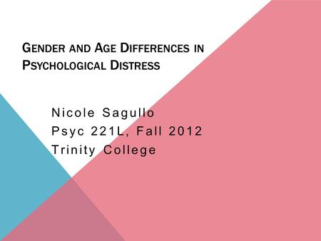 G ENDER AND A GE D IFFERENCES IN P SYCHOLOGICAL D ISTRESS Nicole Sagullo Psyc 221L, Fall 2012 Trinity College.