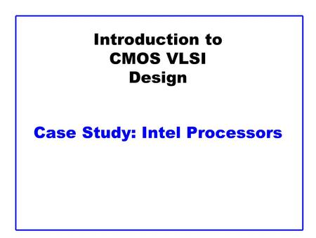 Introduction to CMOS VLSI Design Case Study: Intel Processors.
