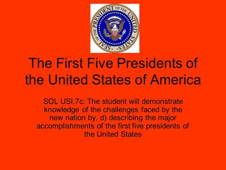 The First Five Presidents of the United States of America SOL USI.7c: The student will demonstrate knowledge of the challenges faced by the new nation.