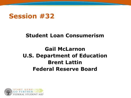 Session #32 Student Loan Consumerism Gail McLarnon U.S. Department of Education Brent Lattin Federal Reserve Board.