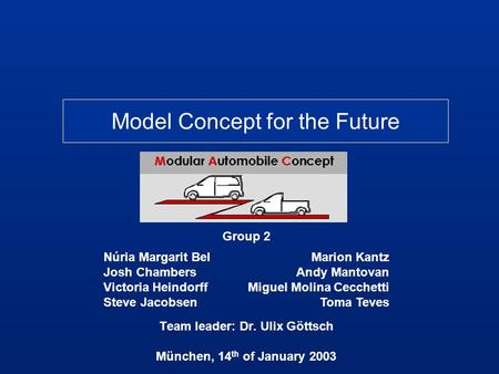 Model Concept for the Future Group 2 Team leader: Dr. Ulix Göttsch München, 14 th of January 2003 Marion Kantz Andy Mantovan Miguel Molina Cecchetti Toma.