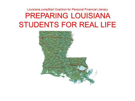 Louisiana Jump$tart Coalition for Personal Financial Literacy PREPARING LOUISIANA STUDENTS FOR REAL LIFE.