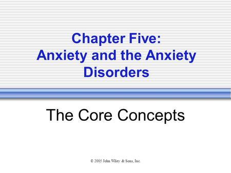 © 2005 John Wiley & Sons, Inc. Chapter Five: Anxiety and the Anxiety Disorders The Core Concepts.