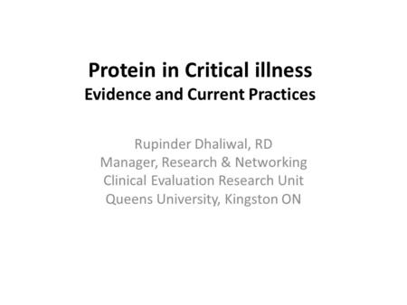 Protein in Critical illness Evidence and Current Practices Rupinder Dhaliwal, RD Manager, Research & Networking Clinical Evaluation Research Unit Queens.