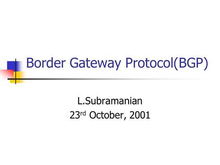 Border Gateway Protocol(BGP) L.Subramanian 23 rd October, 2001.