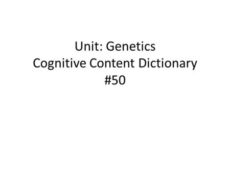 Unit: Genetics Cognitive Content Dictionary #50. NEW WORD H-heard it before N-never heard it before PREDICTION (Clues) FORMAL MEANING (definition) SENTENCE.