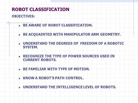 ROBOT CLASSIFICATION OBJECTIVES: BE AWARE OF ROBOT CLASSIFICATION. BE ACQUAINTED WITH MANIPULATOR ARM GEOMETRY. UNDERSTAND THE DEGREES OF FREEDOM OF A.