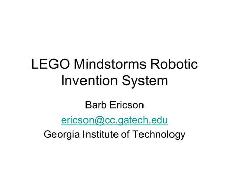 LEGO Mindstorms Robotic Invention System Barb Ericson Georgia Institute of Technology.