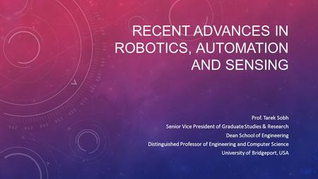 RECENT ADVANCES IN ROBOTICS, AUTOMATION AND SENSING Prof. Tarek Sobh Senior Vice President of Graduate Studies & Research Dean School of Engineering Distinguished.